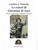 Le ceneri di Giovanna D'arco - Storia e mito dell Pulzella d'Orleans